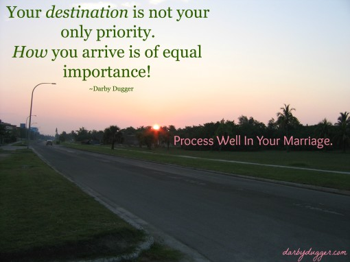 Your destination is not your only priority. How you arrive is of equal importance. ~Darby Dugger.