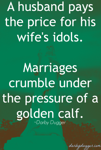 A husband pays the price for his wife's idols. Marriages crumble under the pressure of a golden calf.  ~ Darby Dugger