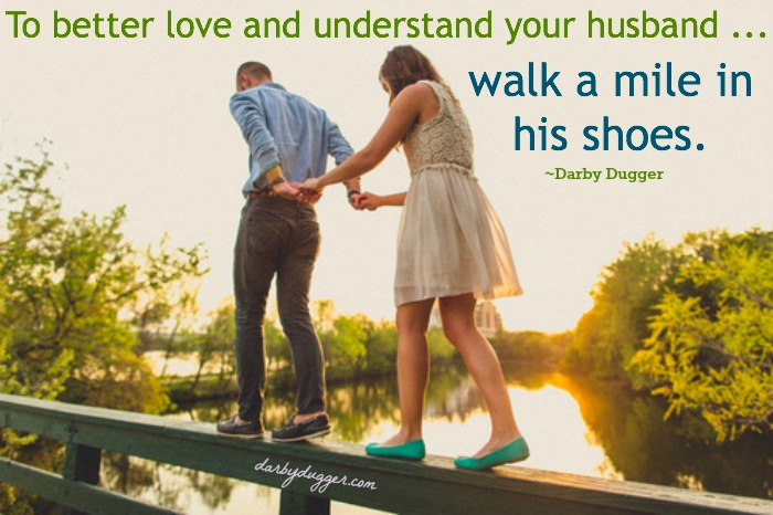 If you want to better understand and love your husband... walk a mile in his shoes. Darby Dugger