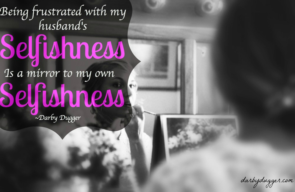 Being frustrated with my husband's selfishness is a mirror to my own selfishness. Darby Dugger