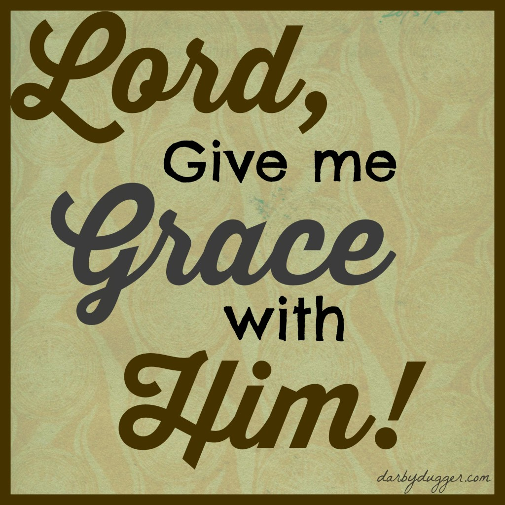 Lord, Give me grace with Him!