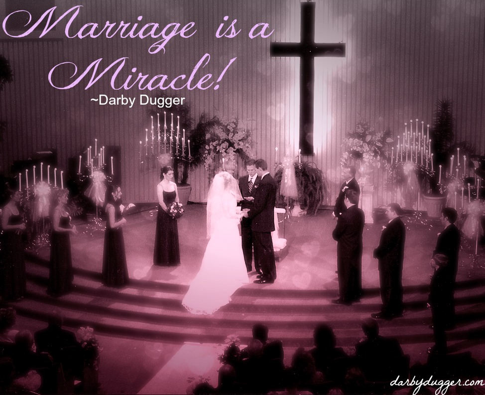 Marriage is a Miracle. ~Darby Dugger