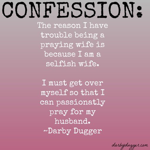 The reason I am not a praying wife is because I am a selfish wife. ~Darby Dugger