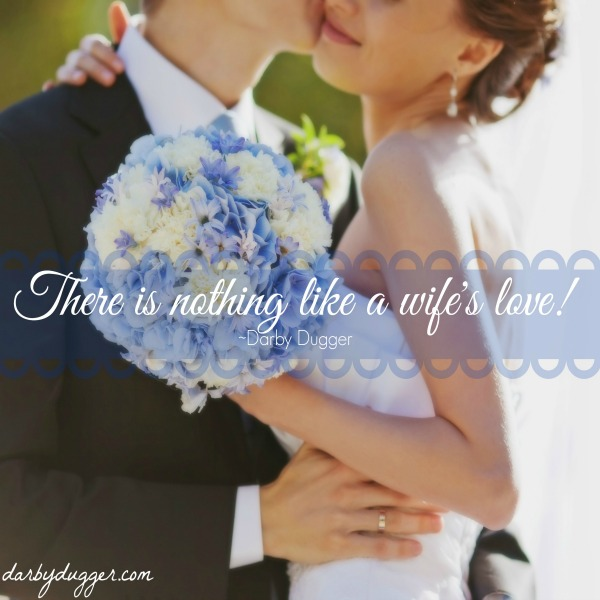 There is nothing like a wife's love! ~Darby Dugger
