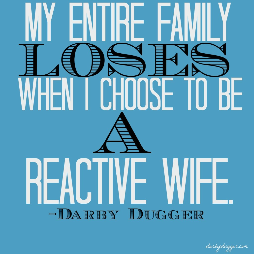 My entire family loses when I choose to b a reactive wife. ~Darby Dugger