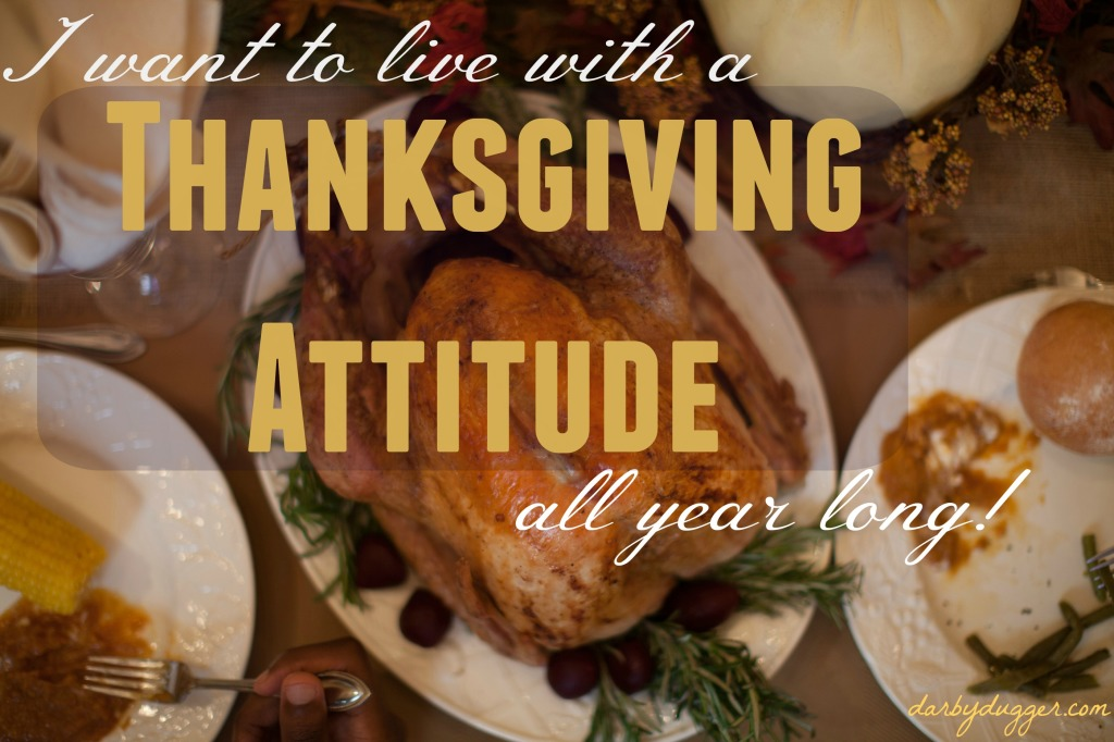 I want to live with a Thanksgiving attitude all year long. ~Darby Dugger