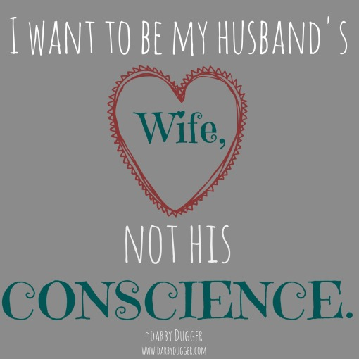 I want to be my husband's wife, not his conscience. Darby Dugger