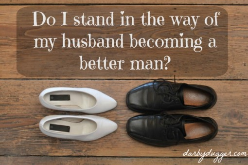 Do I stand in the way of my husband becoming a better man? Darbydugger.com