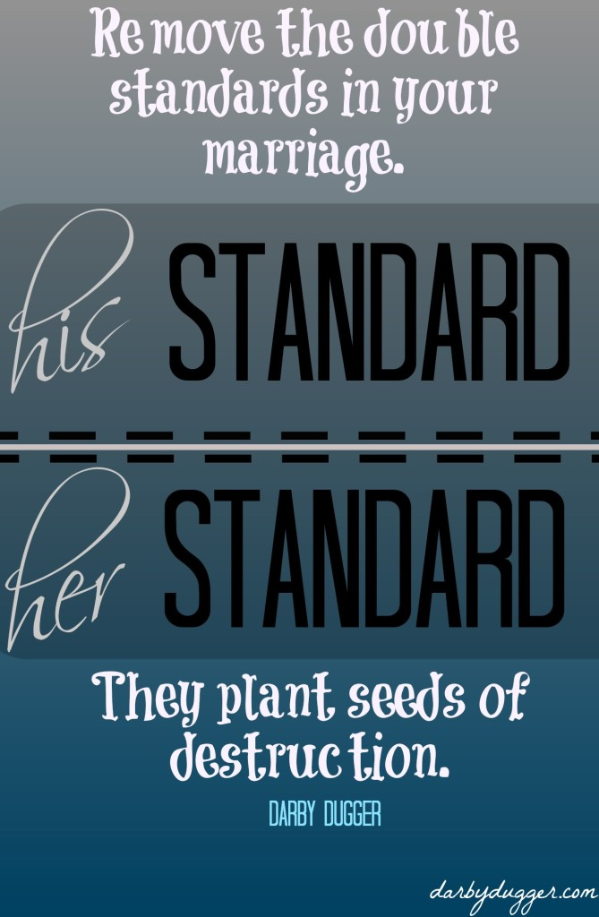 Remove the double standards in your marriage. They plant seeds of destruction. Darby Dugger
