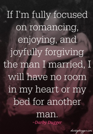 If I'm fully focused on romancing, enjoying, and joyfully forgiving the man I married, I will have no room in my heart or my bed for another man. Darby Dugger