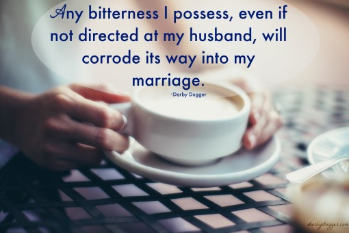 Any bitterness I possess, even if not directed at my husband, will corrode its way into my marriage. ~Darby Dugger. Darbydugger.com