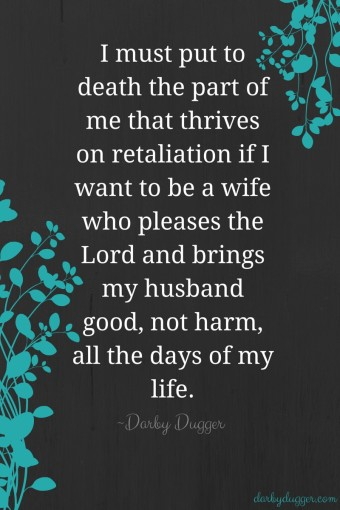 I must put to death the part of me that thrives on retaliation if I want to be a wife who pleases the Lord and brings her husband good, not harm, all the days of his life. ~Darby Dugger darbydugger.com