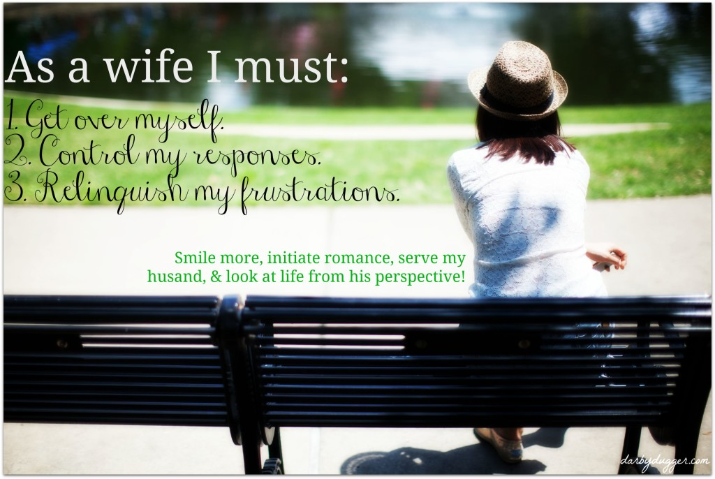 As a wife I must Get over myself, control my responses, and relinquish my frustrations. Darby Dugger