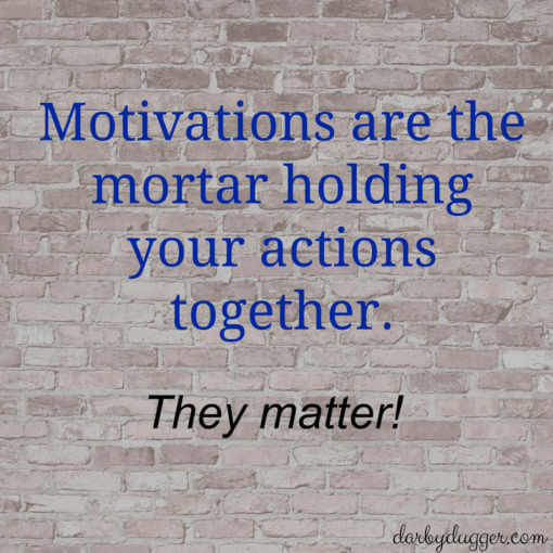 motivations are the mortar holding your actions together. They matter! Darby Dugger