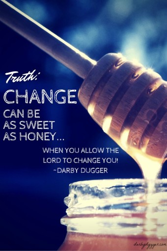 Change can be as sweet as honey... when you allow the Lord to change you. Darby Dugger