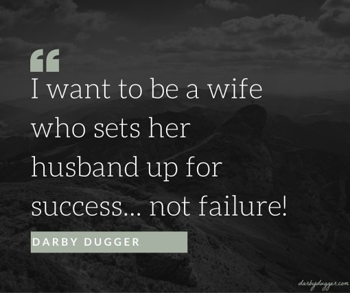 I want to be a wife who sets her husband up for success... not failure. Darby Dugger