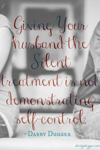 Giving Your Husband the Silent Treatment is not demonstrating self-control. Darby Dugger
