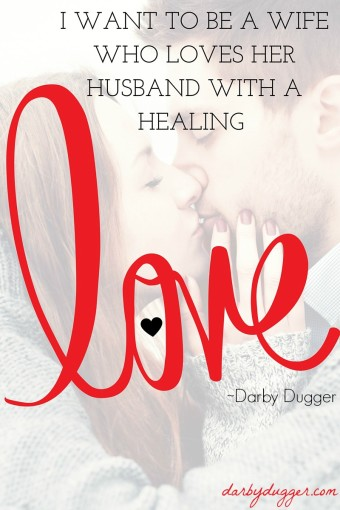I want to be a wife who loves her husband with a healing love. Darby Dugger #healinglove
