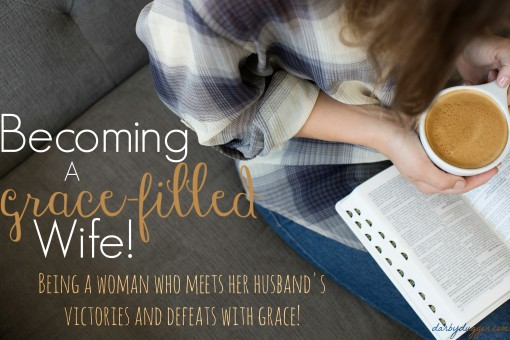 Becoming a grace-filled wife! Being a woman who meets her husband's victories and defeats with grace! Darby Dugger