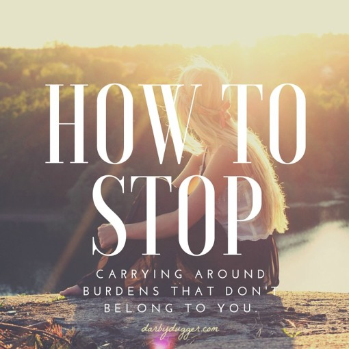 How to stop carrying burdens that don't belong to you. Darby Dugger