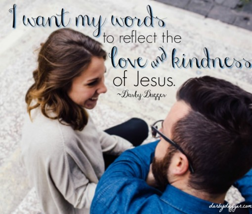 I want my words to reflect the love and kindness of Jesus. Darby Dugger darbydugger.com