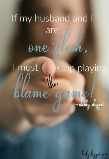 f my husband and I are one flesh, I must stop playing the blame game. Darby Dugger