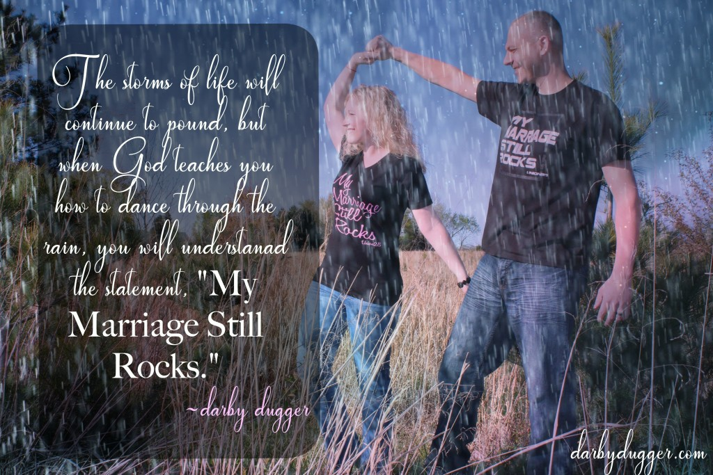 """The storms of life will continue to pound, but when God teaches you to dance through the rain, you will understand the statement, """"My Marriage Still Rocks."""" ~Darby Dugger"""