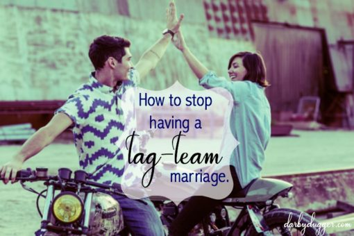 How to stop having a tag-team marriage. Darby Dugger