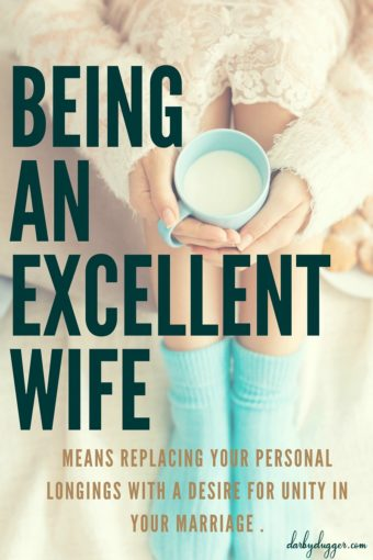 Being An Excellent Wife means replacing your personal longings with a desire for unity in your marriage. Darby Dugger