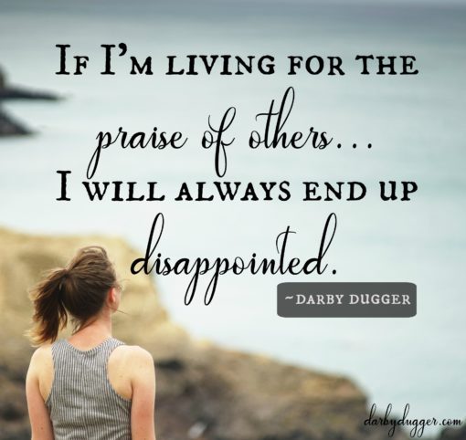 If I'm living for the praise of others... I will always end up disappointed. Darby Dugger