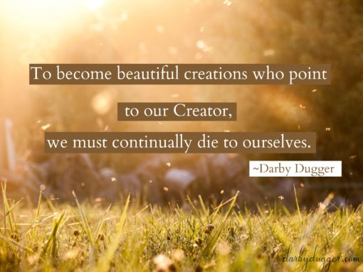 To become beautiful creations who point to our Creator, we must continually die to ourselves. Darby Dugger