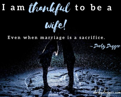 I am thankful to be a wife... even when marriage is a sacrifice. Darby Dugger