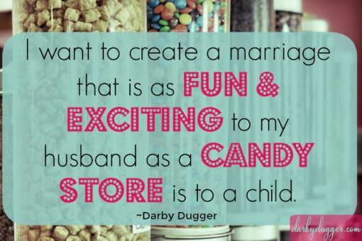 I want to create a marriage that is as fun and exciting to my husband as a candy store is to a child. Darby Dugger