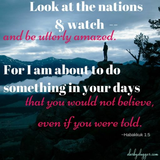 Look at the nations and watch and be utterly amazed. For I am about to do something in your days that you would not believe even if you were told. Habakkuk 1:5