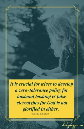 It is crucial for wives to develop a zero-tolerance policy for husband bashing & false stereotypes for God is not glorified in either. Darby Dugger