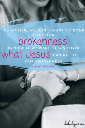 As women, We don't want to bond over our brokenness as much as we want to bond over what Jesus can do for our brokenness. Darby Dugger