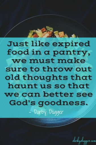Just like expired good in a pantry, we must make sure to throw out old thoughts that haunt us so that we can better see God's goodness. Darby Dugger