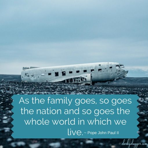 As the family goes, so goes the nation and so goes the whole world in which we live. Pope John Paul II
