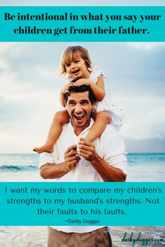 I want my words to compare my children's strengths to my husband's strengths. Not their faults to his faults.