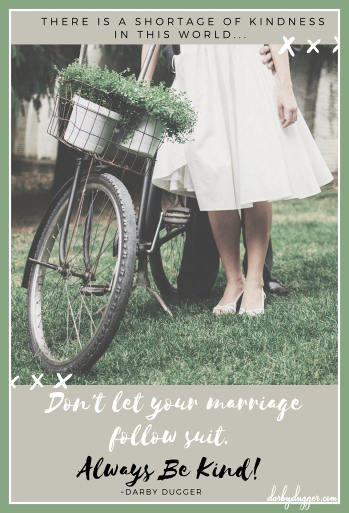 There is a shortage of kindness in this world. Don't let your marriage follow suit. Always be kind. Darby Dugger