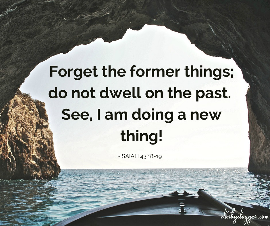 Forget the former things;do not dwell on the past. See I am doing a new thing! Isaiah 43:18-19