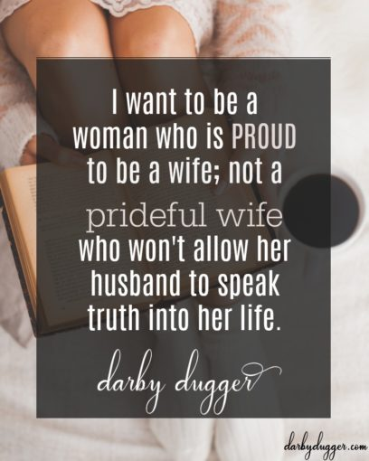I want to be a woman who is proud to be a wife; not a prideful wife who won't allow her husband to speak truth into her life. Darby Dugger