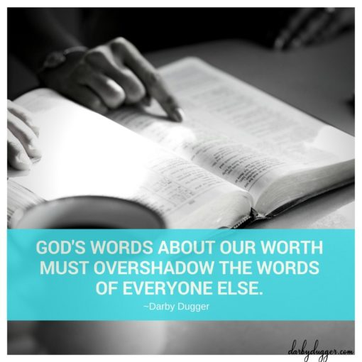God's Words about our worth must overshadow the words of everyone else. Darby Dugger
