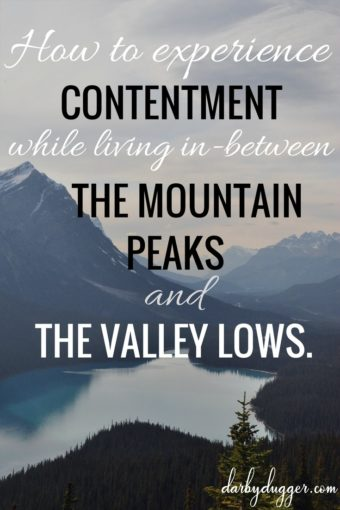 How to experience contentment while living in-between the mountain peaks and the valley lows. darby dugger