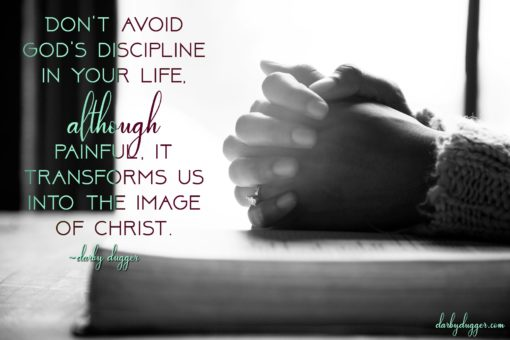 Don't avoid God's discipline in your life, although painful, it transforms us into the image of Christ. ~Darby dugger