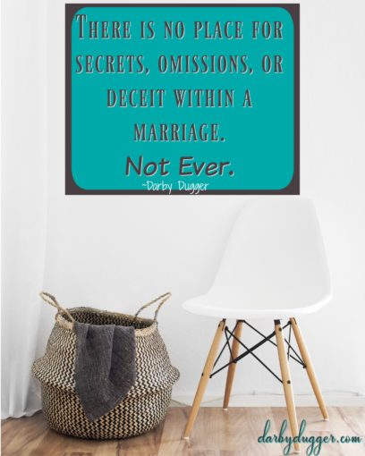 There is no place for secrets, omissions, or deceit within a marriage. Not ever.
