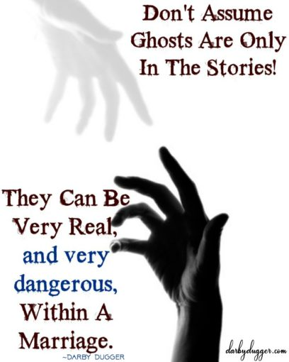 Don't Assume Ghosts are only in the stories. They can be very real, and very dangerous, within a marriage. Darby Dugger