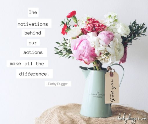 The motivations behind our actions make all the difference. Darby Dugger