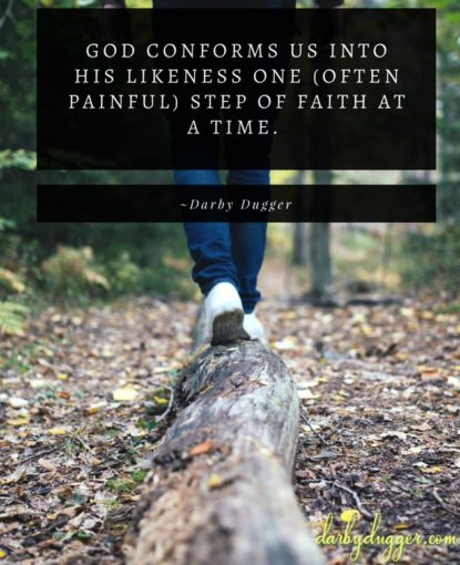 God conforms us into His likeness one (often painful) step of faith at a time. Darby Dugger